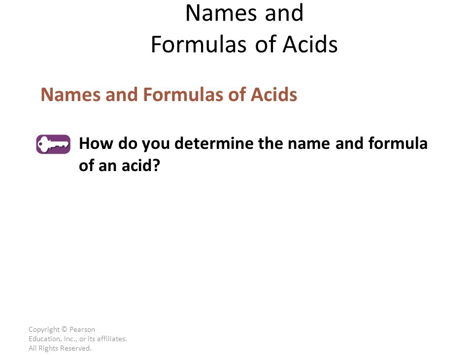 Copyright © Pearson Education, Inc., or its affiliates. All Rights Reserved. Names and Formulas of Acids How do you determine the name and formula of