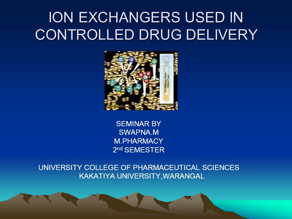 ION EXCHANGERS USED IN CONTROLLED DRUG DELIVERY SEMINAR BY SWAPNA.M M.PHARMACY 2 nd SEMESTER UNIVERSITY COLLEGE OF PHARMACEUTICAL SCIENCES KAKATIYA UN