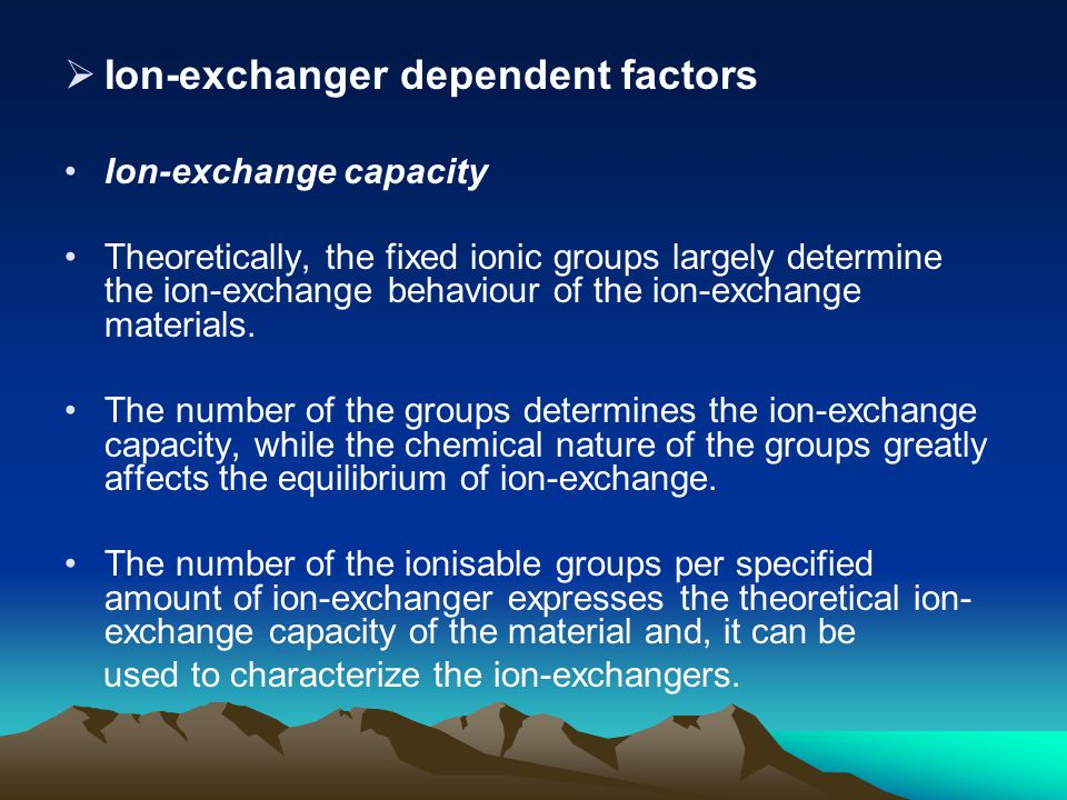  Ion-exchanger dependent factors Ion-exchange capacity Theoretically, the fixed ionic groups largely determine the ion-exchange behaviour of the ion-exchange materials.