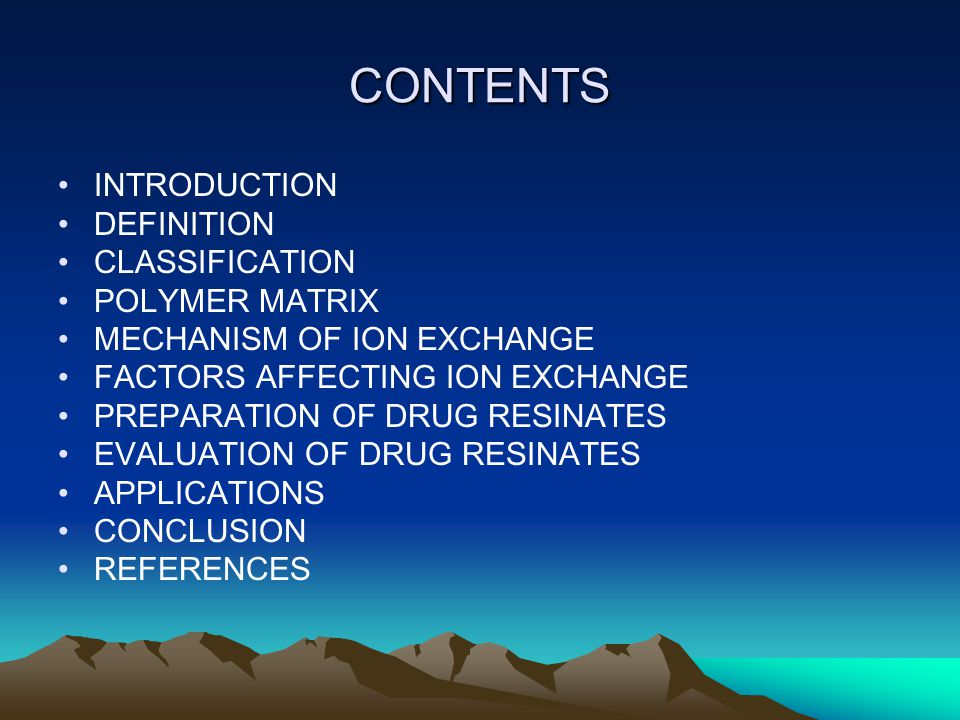 CONTENTS INTRODUCTION DEFINITION CLASSIFICATION POLYMER MATRIX MECHANISM OF ION EXCHANGE FACTORS AFFECTING ION EXCHANGE PREPARATION OF DRUG RESINATES