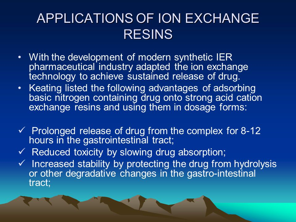 APPLICATIONS OF ION EXCHANGE RESINS With the development of modern synthetic IER pharmaceutical industry adapted the ion exchange technology to achieve sustained release of drug.