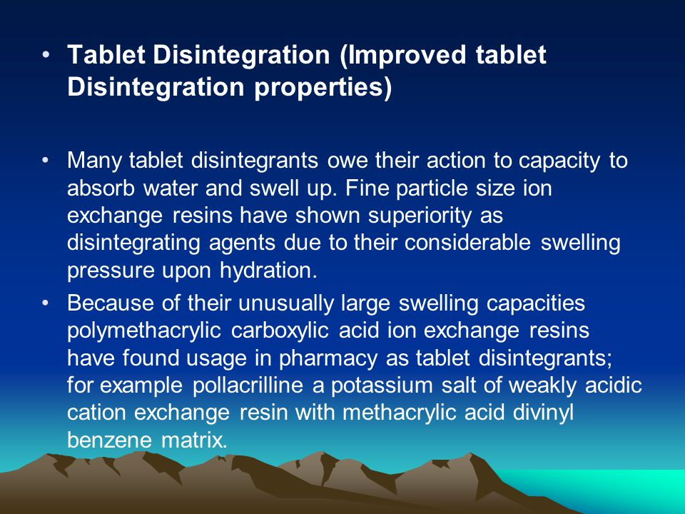Tablet Disintegration (Improved tablet Disintegration properties) Many tablet disintegrants owe their action to capacity to absorb water and swell up.