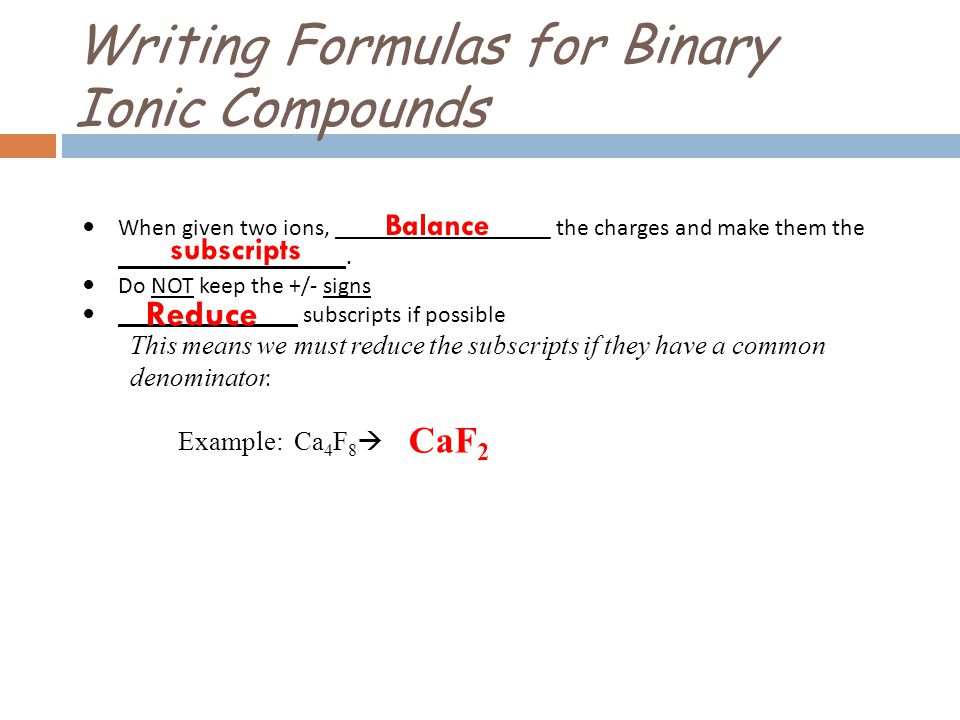 Writing Formulas for Binary Ionic Compounds When given two ions, __________________ the charges and make them the ___________________. Do NOT keep the
