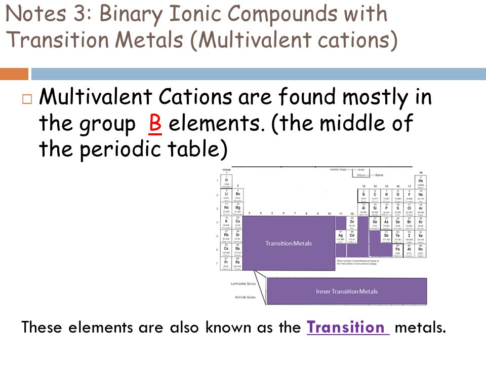 Notes 3: Binary Ionic Compounds with Transition Metals (Multivalent cations)  Multivalent Cations are found mostly in the group B elements. (the midd