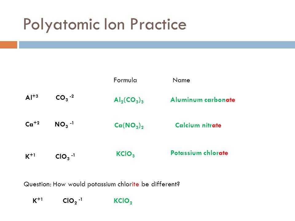Polyatomic Ion Practice FormulaName Al +3 CO 3 -2 Ca +2 NO 3 -1 K +1 ClO 3 -1 Al 2 (CO 3 ) 3 Aluminum carbonate Ca(NO 3 ) 2 Calcium nitrate KClO 3 Pot