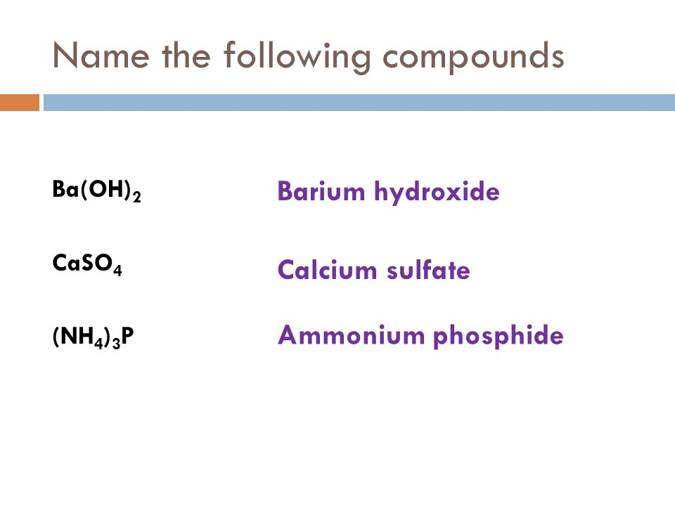 Name the following compounds Ba(OH) 2 CaSO 4 (NH 4 ) 3 P Barium hydroxide Calcium sulfate Ammonium phosphide