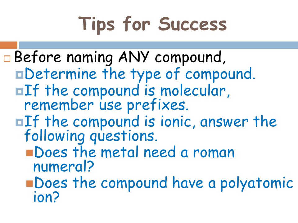 Tips for Success  Before naming ANY compound,  Determine the type of compound.  If the compound is molecular, remember use prefixes.  If the compo