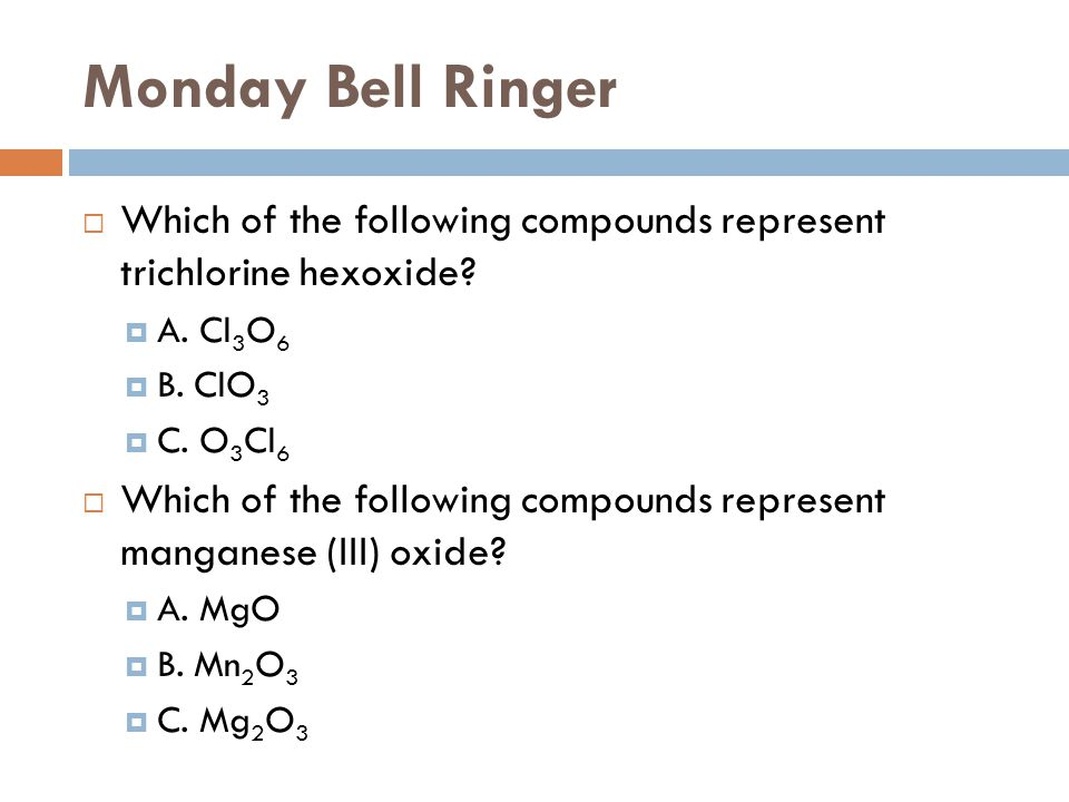 Monday Bell Ringer  Which of the following compounds represent trichlorine hexoxide?  A. Cl 3 O 6  B. ClO 3  C. O 3 Cl 6  Which of the following