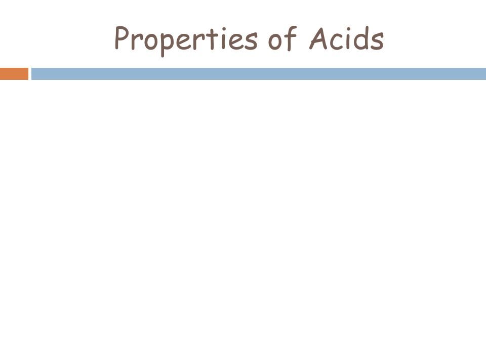 Properties of Acids  Corrosive  Sour Taste  React with Metals to Produce Hydrogen Gas (H + )  pH less than 7  Can conduct electricity  Contain H