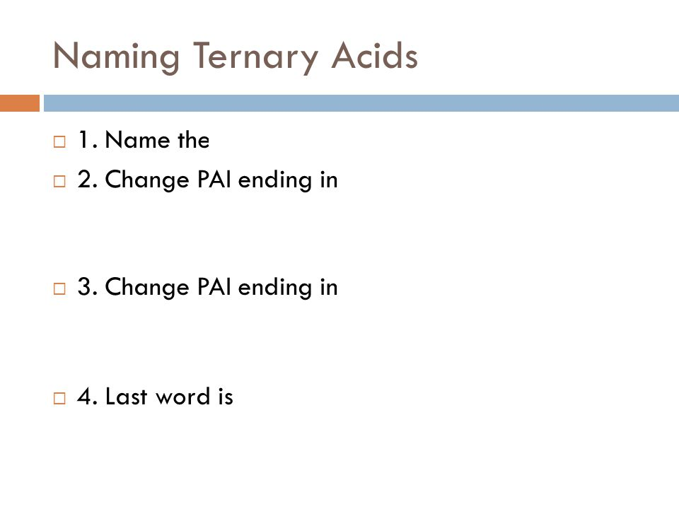 Naming Ternary Acids  1. Name the polyatomic ion.  2. Change PAI ending in –ate to –ic.  Example: sulfate  sulfuric phosphate  phosphoric  3. Ch
