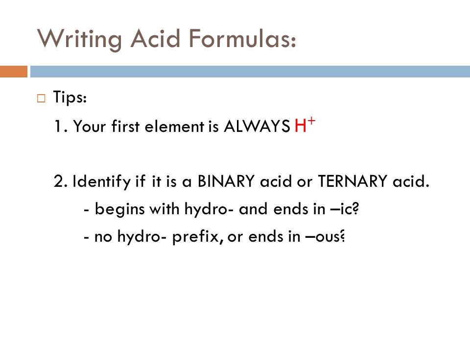 Writing Acid Formulas:  Tips: 1. Your first element is ALWAYS H + 2. Identify if it is a BINARY acid or TERNARY acid. - begins with hydro- and ends i