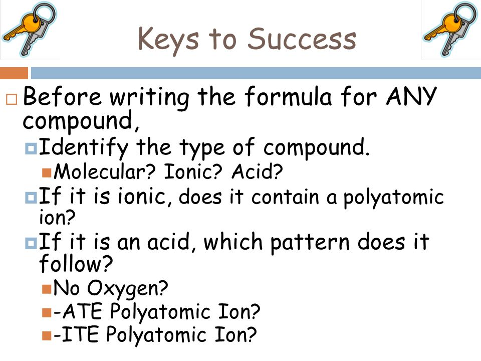 Keys to Success  Before writing the formula for ANY compound,  Identify the type of compound. Molecular? Ionic? Acid?  If it is ionic, does it cont