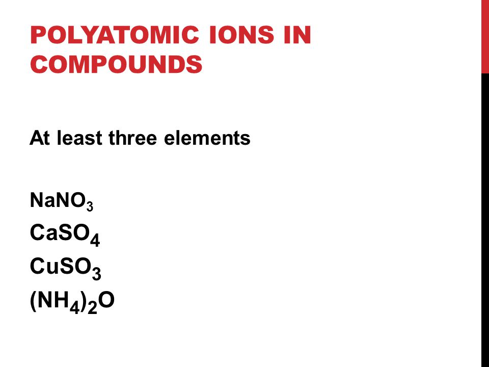 POLYATOMIC IONS IN COMPOUNDS At least three elements NaNO 3 CaSO 4 CuSO 3 (NH 4 ) 2 O