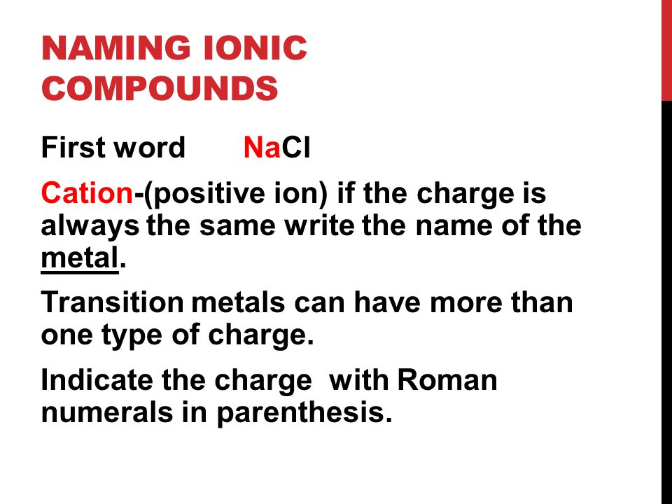 NAMING IONIC COMPOUNDS First word NaCl Cation-(positive ion) if the charge is always the same write the name of the metal.