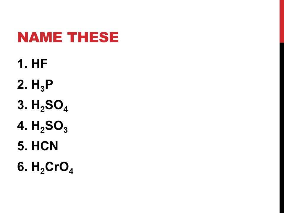 NAME THESE 1. HF 2. H 3 P 3. H 2 SO 4 4. H 2 SO 3 5. HCN 6. H 2 CrO 4