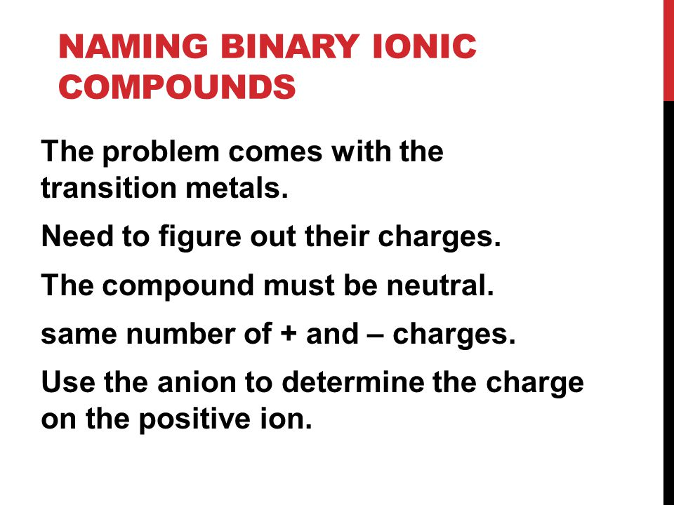 NAMING BINARY IONIC COMPOUNDS The problem comes with the transition metals.