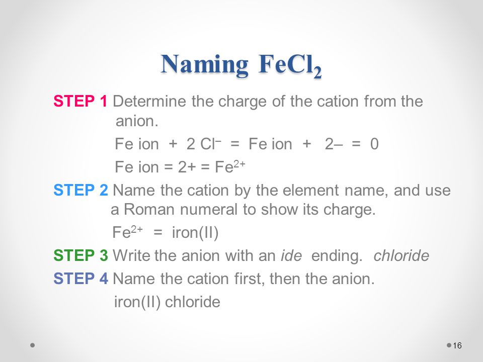 16 Naming FeCl 2 STEP 1 Determine the charge of the cation from the anion.