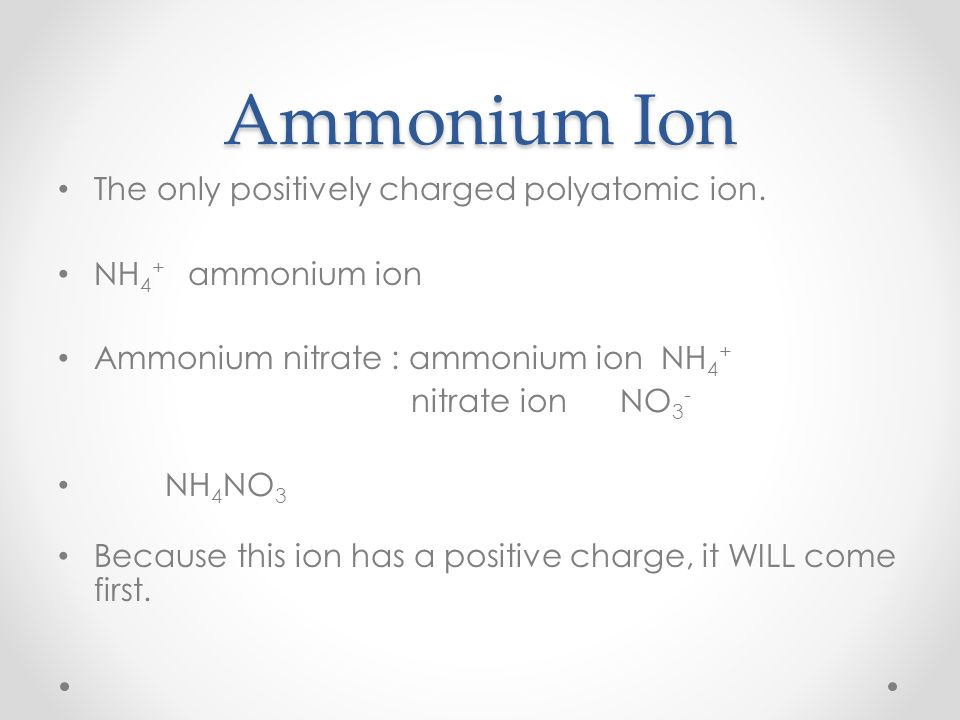 Ammonium Ion The only positively charged polyatomic ion.