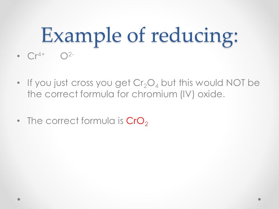 Example of reducing: Cr 4+ O 2- If you just cross you get Cr 2 O 4 but this would NOT be the correct formula for chromium (IV) oxide.