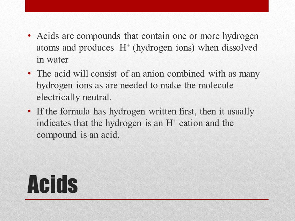 Acids Acids are compounds that contain one or more hydrogen atoms and produces H + (hydrogen ions) when dissolved in water The acid will consist of an anion combined with as many hydrogen ions as are needed to make the molecule electrically neutral.