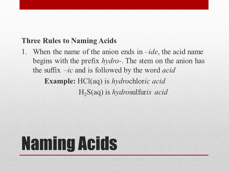 Naming Acids Three Rules to Naming Acids 1.When the name of the anion ends in –ide, the acid name begins with the prefix hydro-.