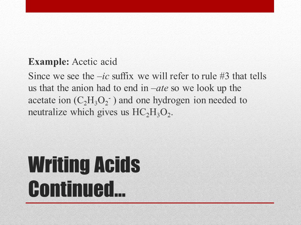 Writing Acids Continued… Example: Acetic acid Since we see the –ic suffix we will refer to rule #3 that tells us that the anion had to end in –ate so we look up the acetate ion (C 2 H 3 O 2 - ) and one hydrogen ion needed to neutralize which gives us HC 2 H 3 O 2.