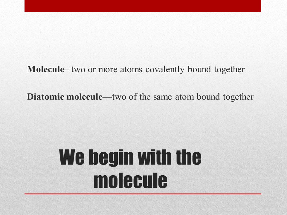 We begin with the molecule Molecule– two or more atoms covalently bound together Diatomic molecule—two of the same atom bound together