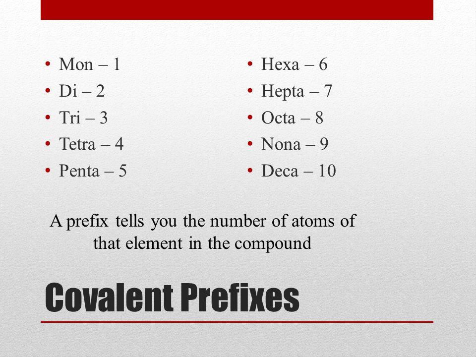 Covalent Prefixes Mon – 1 Di – 2 Tri – 3 Tetra – 4 Penta – 5 Hexa – 6 Hepta – 7 Octa – 8 Nona – 9 Deca – 10 A prefix tells you the number of atoms of that element in the compound