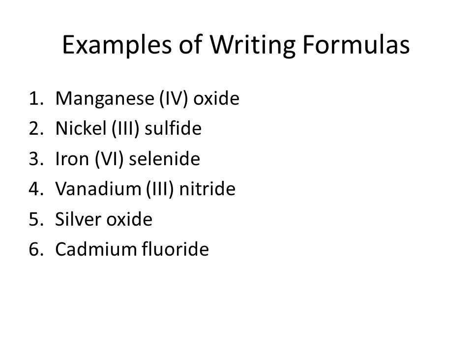 Examples of Writing Formulas 1.Manganese (IV) oxide 2.Nickel (III) sulfide 3.Iron (VI) selenide 4.Vanadium (III) nitride 5.Silver oxide 6.Cadmium fluoride
