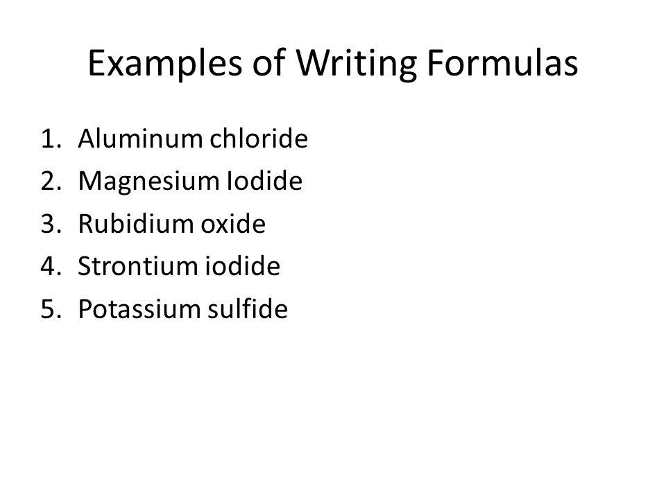 Examples of Writing Formulas 1.Aluminum chloride 2.Magnesium Iodide 3.Rubidium oxide 4.Strontium iodide 5.Potassium sulfide