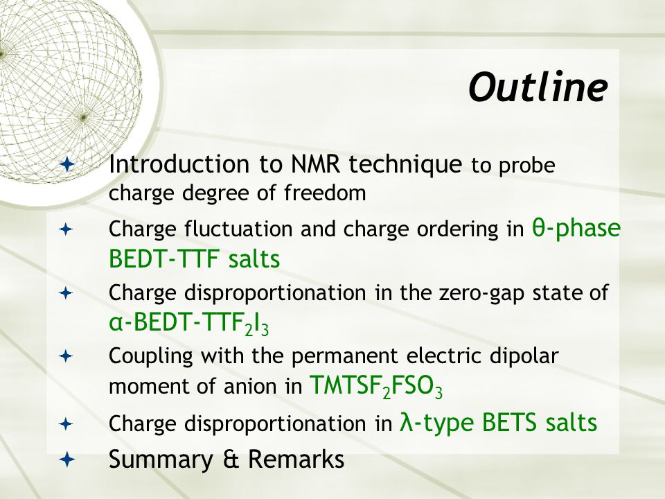 Outline  Introduction to NMR technique to probe charge degree of freedom  Charge fluctuation and charge ordering in θ-phase BEDT-TTF salts  Charge disproportionation in the zero-gap state of α-BEDT-TTF 2 I 3  Coupling with the permanent electric dipolar moment of anion in TMTSF 2 FSO 3  Charge disproportionation in λ-type BETS salts  Summary & Remarks