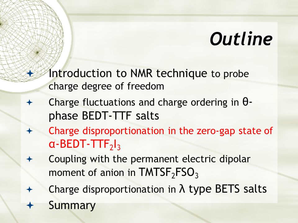 Outline  Introduction to NMR technique to probe charge degree of freedom  Charge fluctuations and charge ordering in θ- phase BEDT-TTF salts  Charge disproportionation in the zero-gap state of α-BEDT-TTF 2 I 3  Coupling with the permanent electric dipolar moment of anion in TMTSF 2 FSO 3  Charge disproportionation in λ type BETS salts  Summary