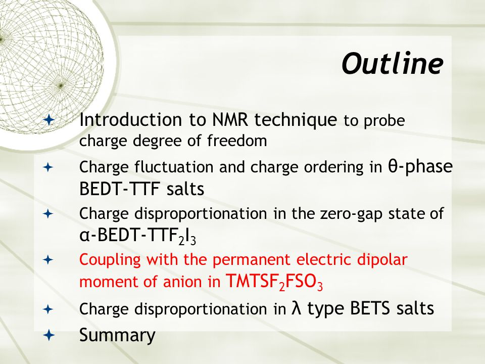 Outline  Introduction to NMR technique to probe charge degree of freedom  Charge fluctuation and charge ordering in θ-phase BEDT-TTF salts  Charge disproportionation in the zero-gap state of α-BEDT-TTF 2 I 3  Coupling with the permanent electric dipolar moment of anion in TMTSF 2 FSO 3  Charge disproportionation in λ type BETS salts  Summary