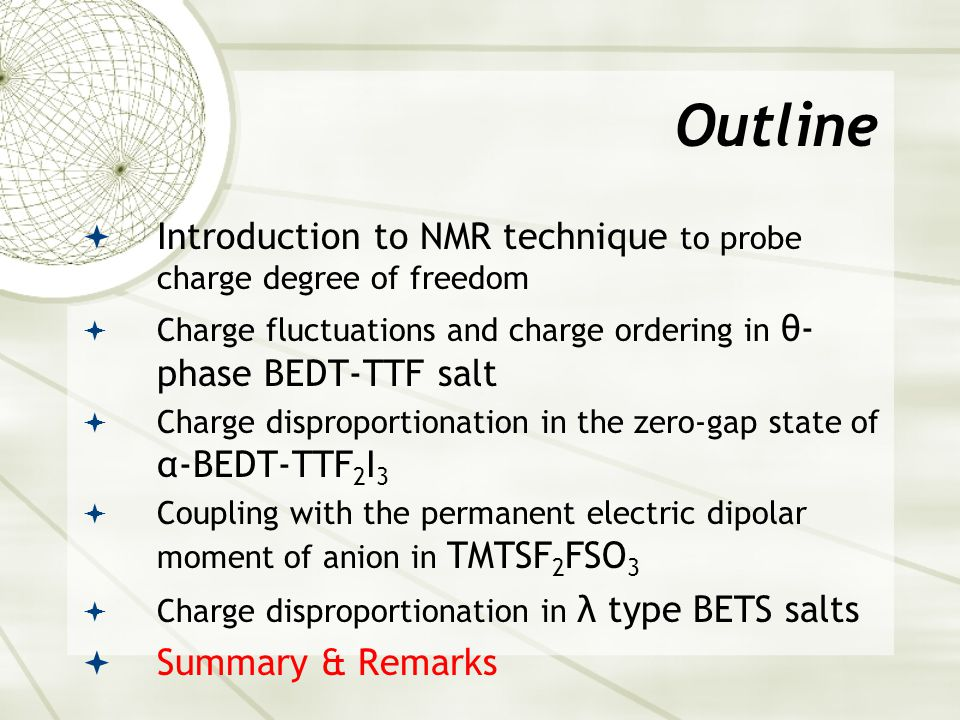 Outline  Introduction to NMR technique to probe charge degree of freedom  Charge fluctuations and charge ordering in θ- phase BEDT-TTF salt  Charge disproportionation in the zero-gap state of α-BEDT-TTF 2 I 3  Coupling with the permanent electric dipolar moment of anion in TMTSF 2 FSO 3  Charge disproportionation in λ type BETS salts  Summary & Remarks