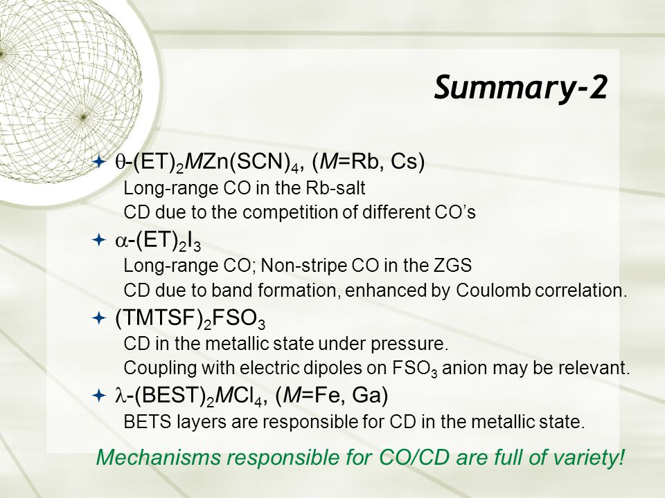 Summary-2   -(ET) 2 MZn(SCN) 4, (M=Rb, Cs) Long-range CO in the Rb-salt CD due to the competition of different CO's   -(ET) 2 I 3 Long-range CO; Non-stripe CO in the ZGS CD due to band formation, enhanced by Coulomb correlation.