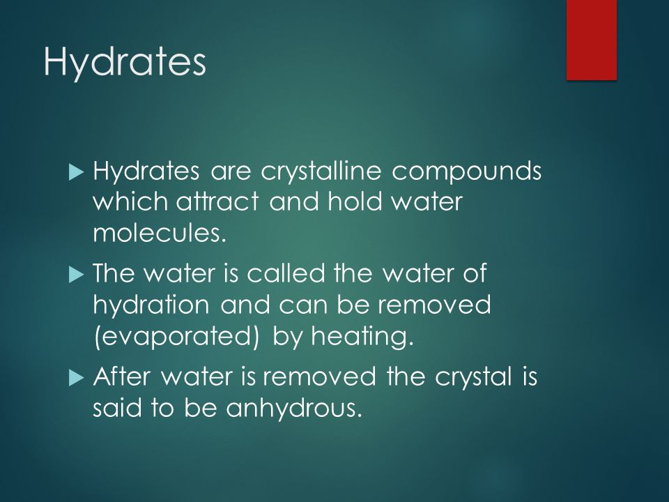 Hydrates  Hydrates are crystalline compounds which attract and hold water molecules.