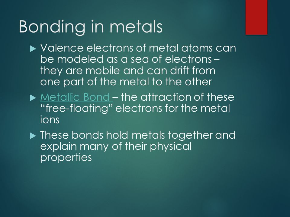 Bonding in metals  Valence electrons of metal atoms can be modeled as a sea of electrons – they are mobile and can drift from one part of the metal to the other  Metallic Bond – the attraction of these free-floating electrons for the metal ions Metallic Bond  These bonds hold metals together and explain many of their physical properties