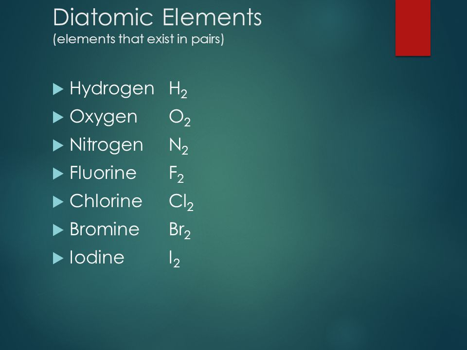 Diatomic Elements (elements that exist in pairs)  HydrogenH 2  OxygenO 2  NitrogenN 2  FluorineF 2  ChlorineCl 2  BromineBr 2  IodineI 2