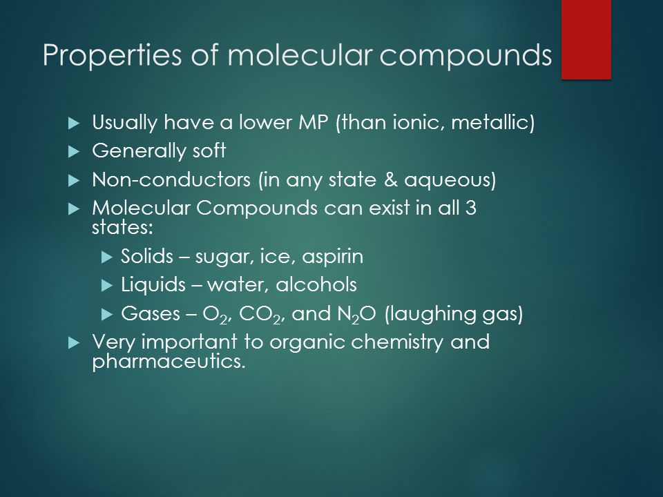 Properties of molecular compounds  Usually have a lower MP (than ionic, metallic)  Generally soft  Non-conductors (in any state & aqueous)  Molecular Compounds can exist in all 3 states:  Solids – sugar, ice, aspirin  Liquids – water, alcohols  Gases – O 2, CO 2, and N 2 O (laughing gas)  Very important to organic chemistry and pharmaceutics.