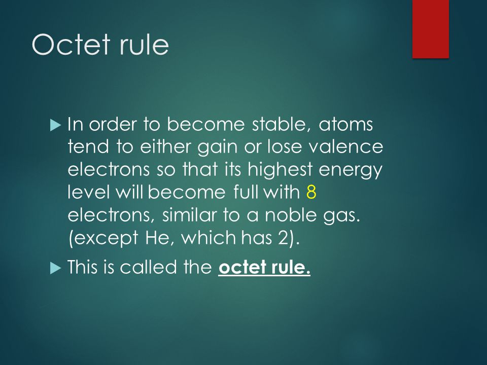 Octet rule  In order to become stable, atoms tend to either gain or lose valence electrons so that its highest energy level will become full with 8 electrons, similar to a noble gas.