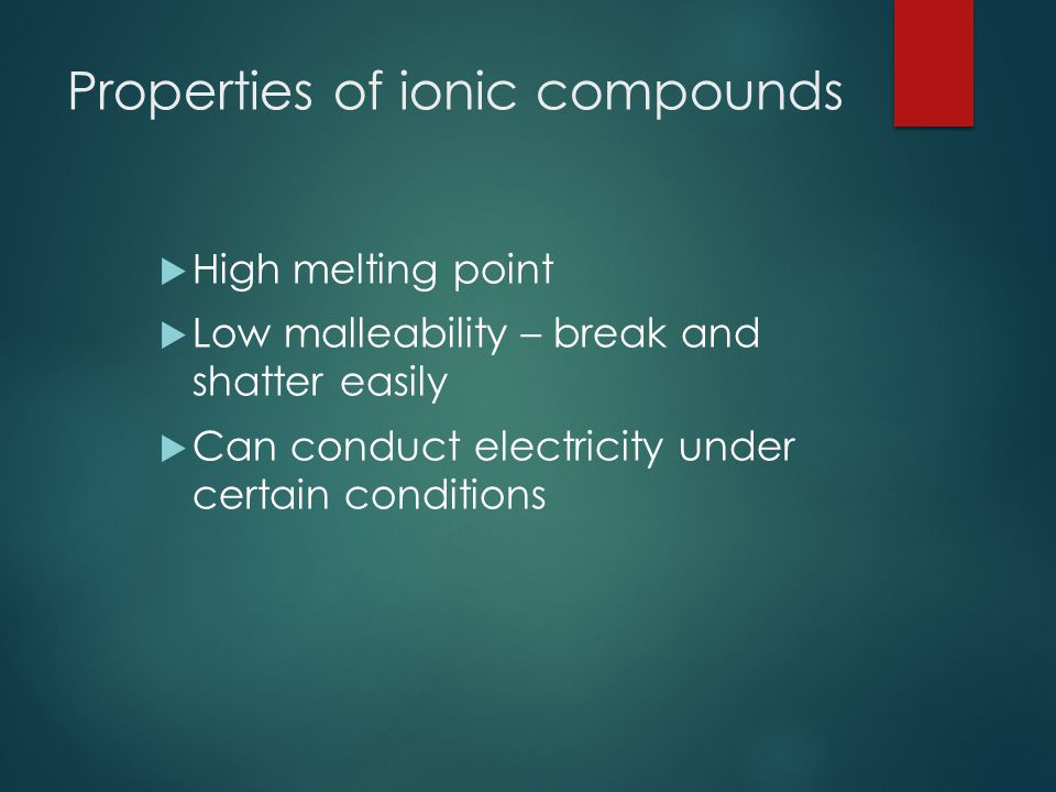 Properties of ionic compounds  High melting point  Low malleability – break and shatter easily  Can conduct electricity under certain conditions