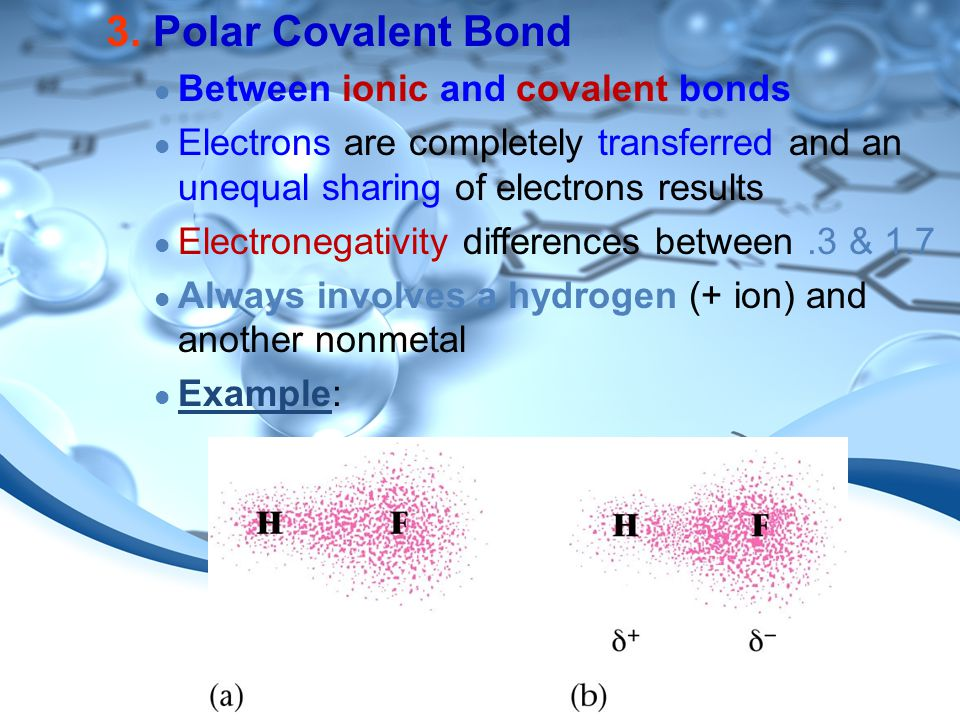 3. Polar Covalent Bond Between ionic and covalent bonds Electrons are completely transferred and an unequal sharing of electrons results Electronegati