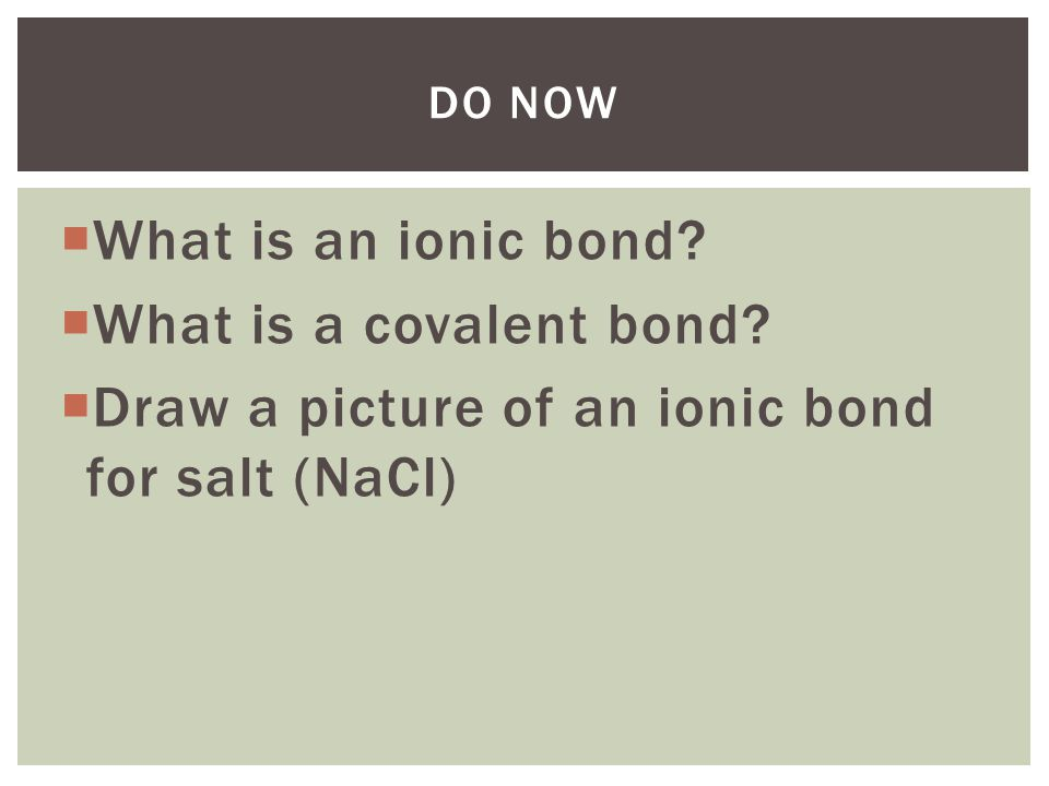  What is an ionic bond?  What is a covalent bond?  Draw a picture of an ionic bond for salt (NaCl) DO NOW