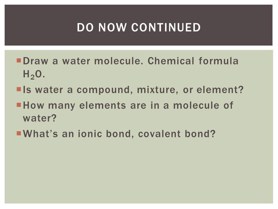  Draw a water molecule. Chemical formula H 2 O.  Is water a compound, mixture, or element?  How many elements are in a molecule of water?  What's