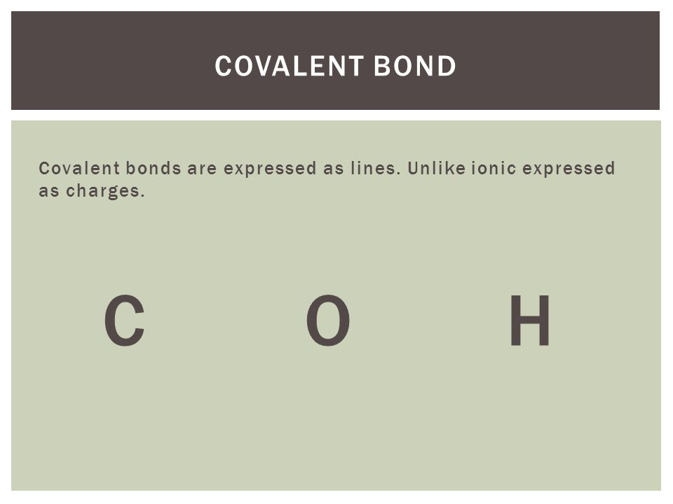 Covalent bonds are expressed as lines. Unlike ionic expressed as charges. COH COVALENT BOND