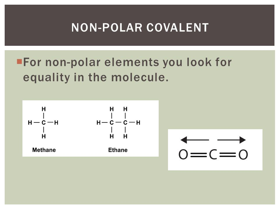  For non-polar elements you look for equality in the molecule. NON-POLAR COVALENT