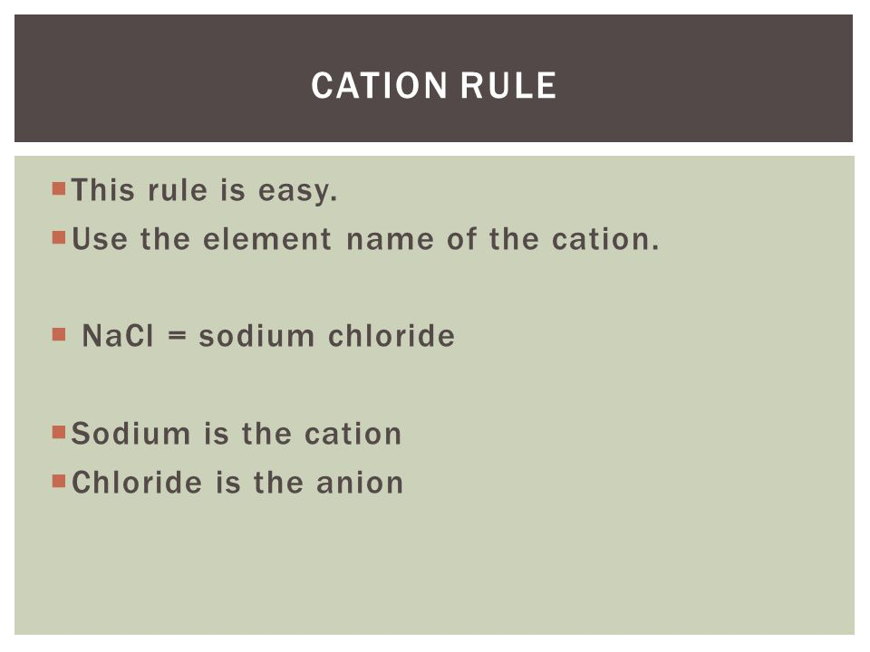  This rule is easy.  Use the element name of the cation.  NaCl = sodium chloride  Sodium is the cation  Chloride is the anion CATION RULE