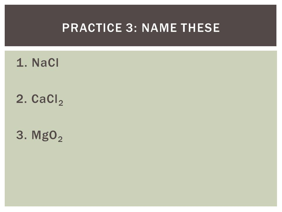 1. NaCl 2. CaCl 2 3. MgO 2 PRACTICE 3: NAME THESE