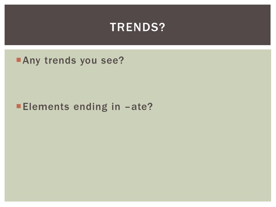  Any trends you see?  Elements ending in –ate? TRENDS?