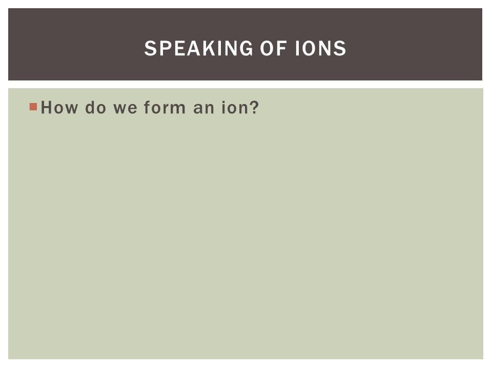  Ions- an atom with either a positive (cation) or a negative (anion) charge caused by the addition or removal of an electron.